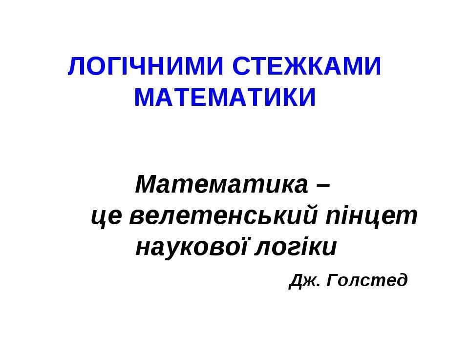 Математика – це велетенський пінцет наукової логіки Дж. Голстед ЛОГІЧНИМИ СТЕ...