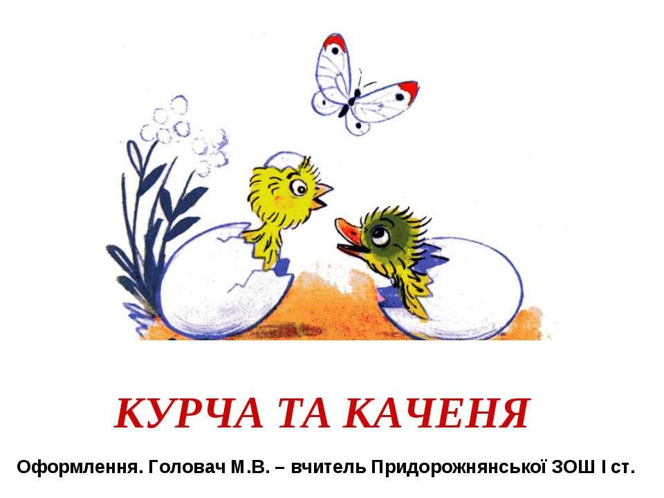 КУРЧА ТА КАЧЕНЯ Оформлення. Головач М.В. – вчитель Придорожнянської ЗОШ І ст.