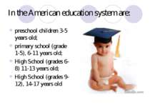 In the American education system are: preschool children 3-5 years old; prima...