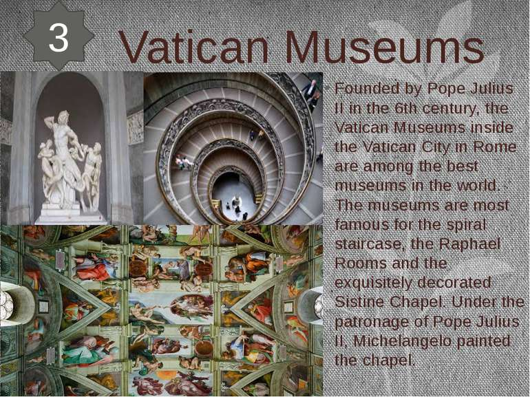 Vatican Museums Founded by Pope Julius II in the 6th century, the Vatican Mus...