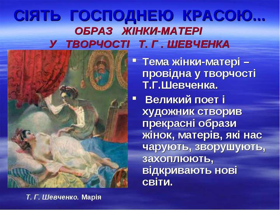 СІЯТЬ ГОСПОДНЕЮ КРАСОЮ... ОБРАЗ ЖІНКИ-МАТЕРІ У ТВОРЧОСТІ Т. Г . ШЕВЧЕНКА Тема...