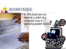 ADVANTAGES: 4 . The book can not become a victim of a computer virus or opera...