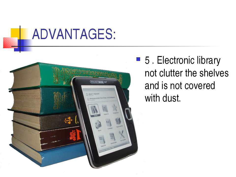 ADVANTAGES: 5 . Electronic library not clutter the shelves and is not covered...