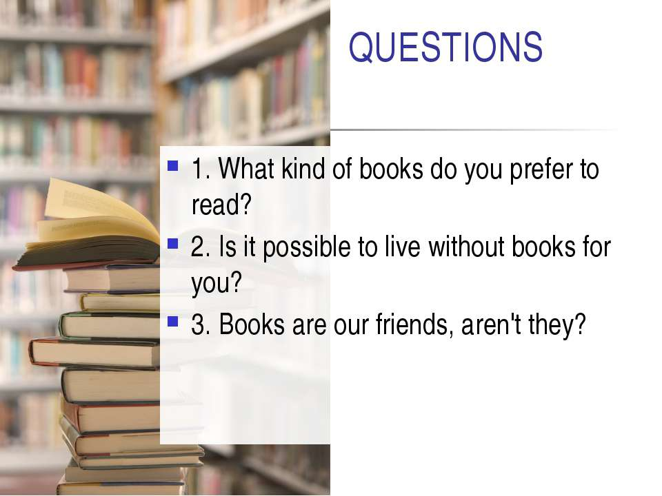 QUESTIONS 1. What kind of books do you prefer to read? 2. Is it possible to l...