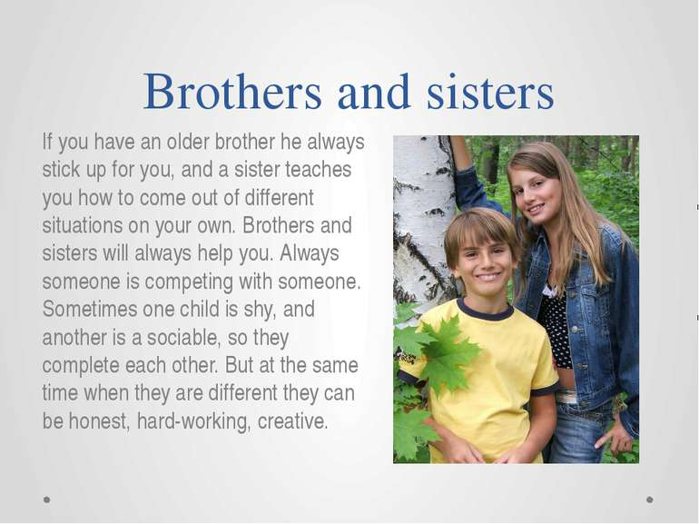 Brothers and sisters If you have an older brother he always stick up for you,...