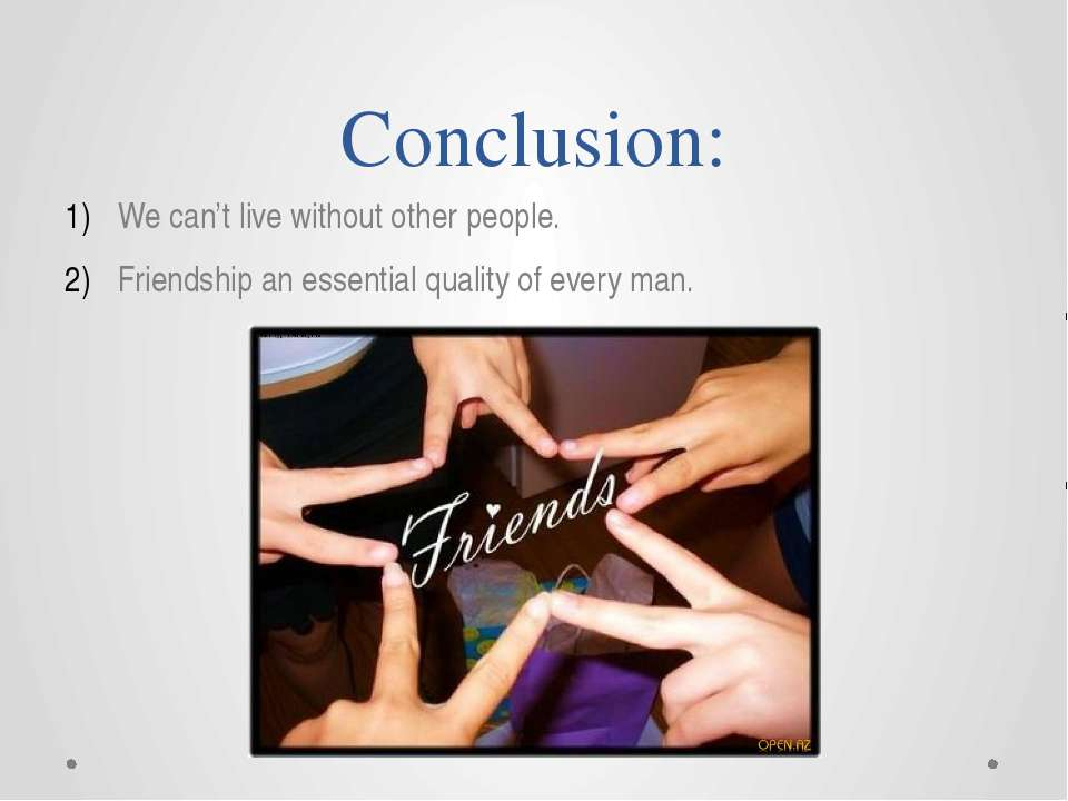 Conclusion: We can't live without other people. Friendship an essential quali...