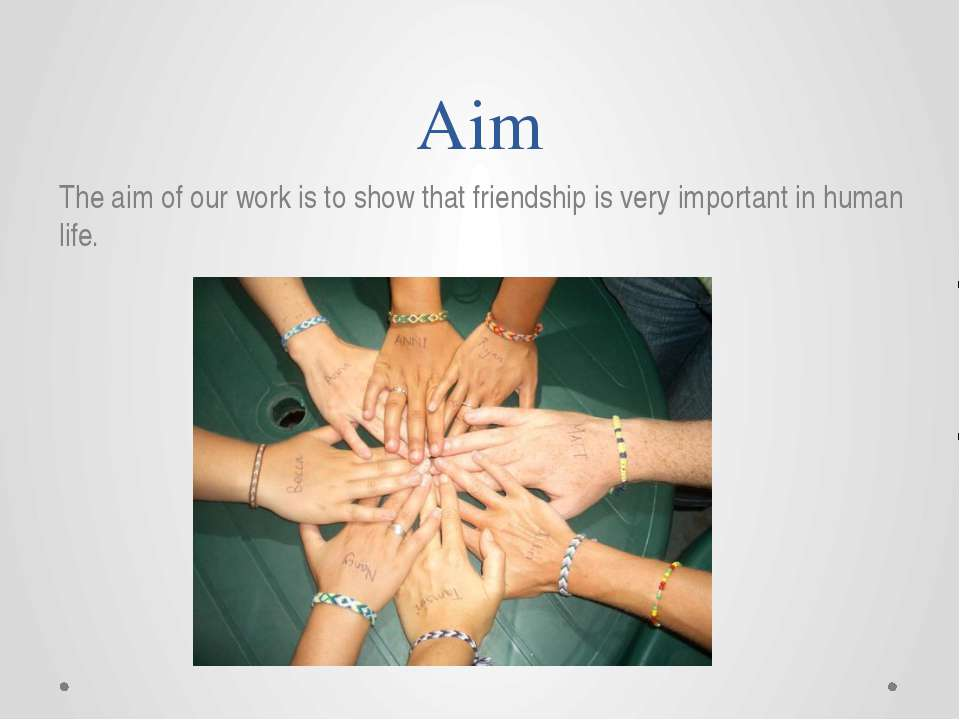 Aim The aim of our work is to show that friendship is very important in human...