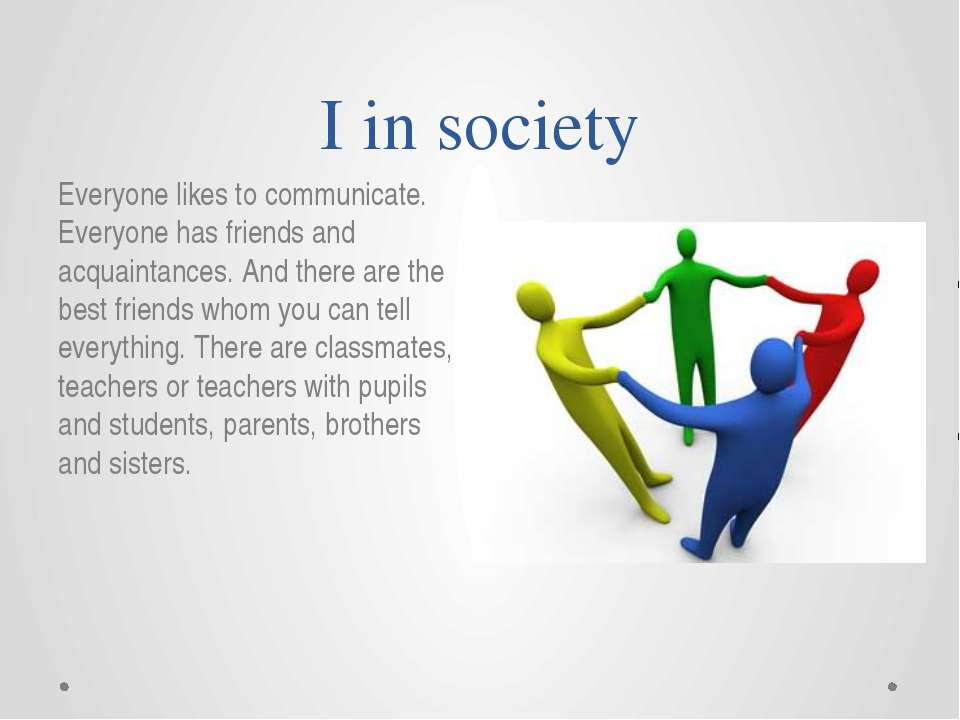I in society Everyone likes to communicate. Everyone has friends and acquaint...