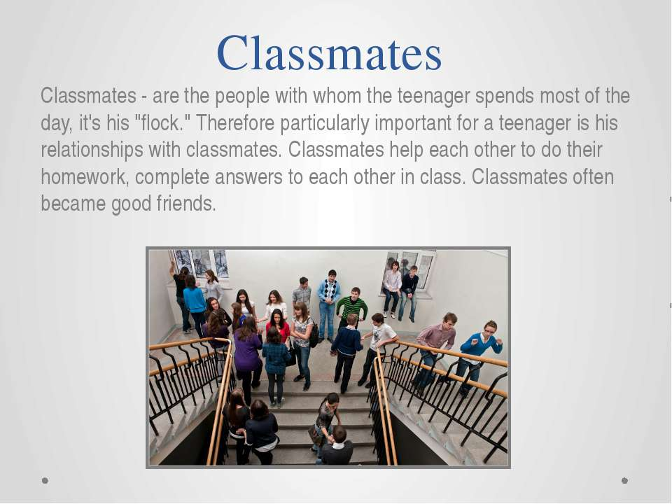 classify my classmates Collocations: his [college, school, high school, course, university] classmates, did the [project, assignment, homework] with a classmate, [asked, consulted, copied.