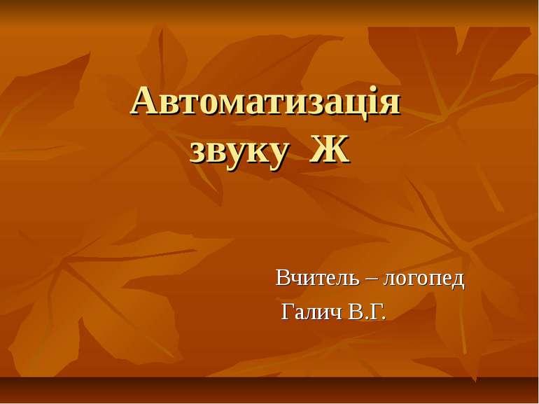 Автоматизація звуку Ж Вчитель – логопед Галич В.Г.