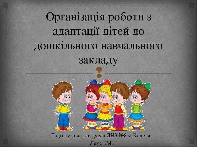 Організація роботи з адаптації дітей до дошкільного навчального закладу Підго...