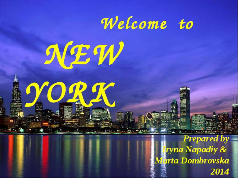 Welcome to NEW YORK Prepared by Iryna Napadiy & Marta Dombrovska 2014
