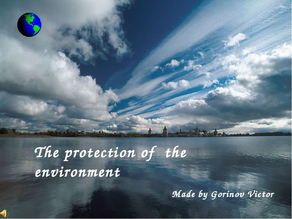 The protection of the environment Made by Gorinov Victor