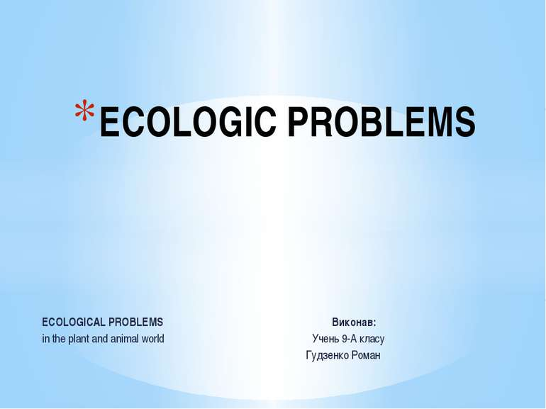 ECOLOGICAL PROBLEMS Виконав: in the plant and animal world Учень 9-А класу Гу...