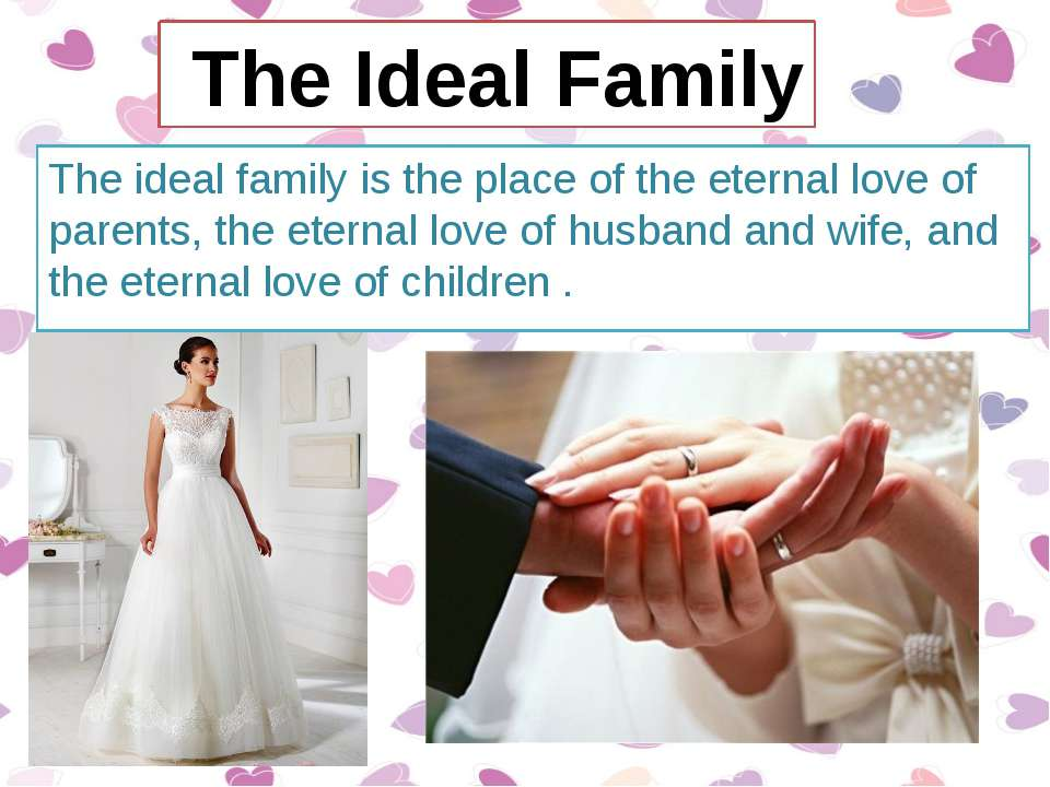 The ideal family is the place of the eternal love of parents, the eternal lov...