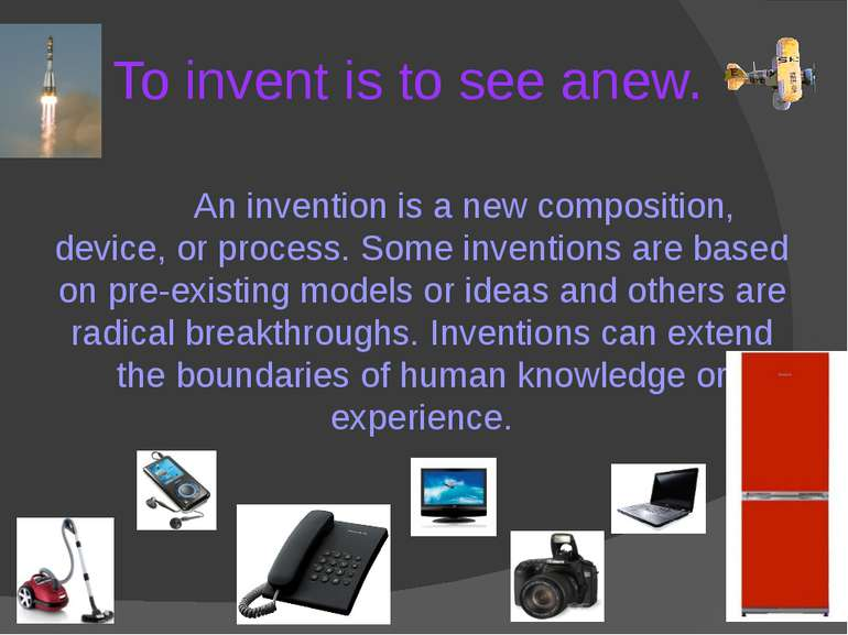 To invent is to see anew. An invention is a new composition, device, or proce...
