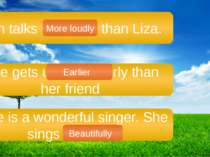 Ann talks loudly than Liza. She gets up more early than her friend. She is a ...