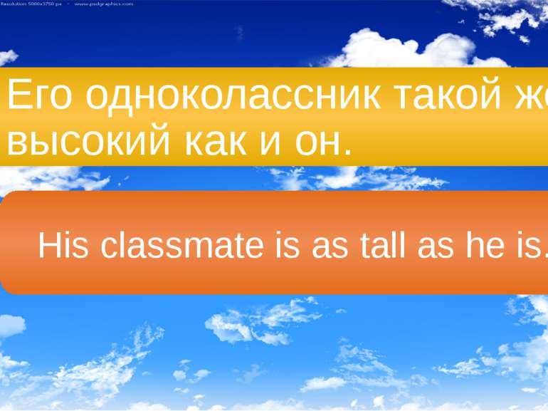 Его одноколассник такой же высокий как и он. His classmate is as tall as he is.