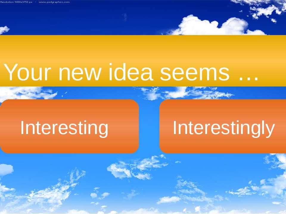 Your new idea seems … Interesting Interestingly