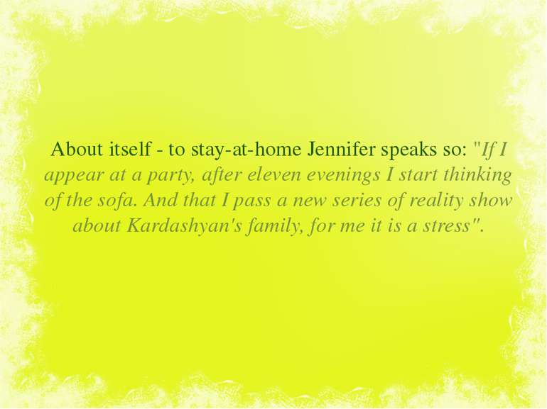 "About itself - to stay-at-home Jennifer speaks so: ""If I appear at a party, a..."