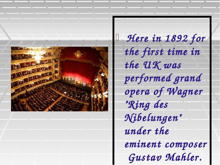 Here in 1892 for the first time in the UK was performed grand opera of Wagner...