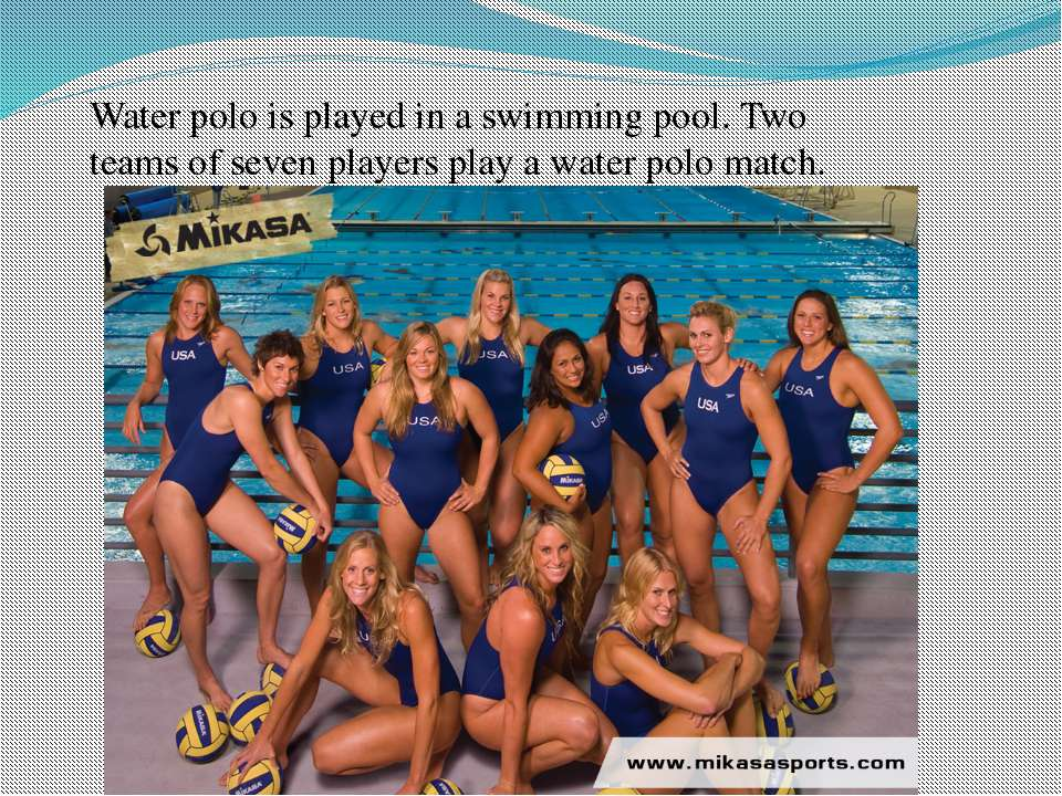 Water polo is played in a swimming pool. Two teams of seven players play a wa...