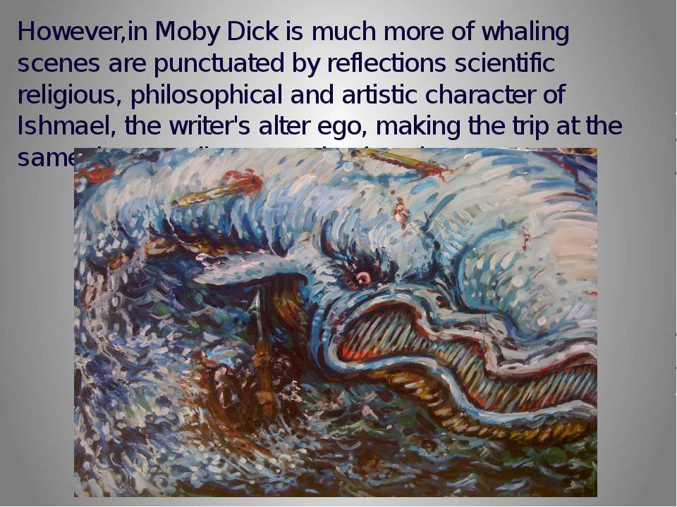 However,in Moby Dick is much more of whaling scenes are punctuated by reflect...