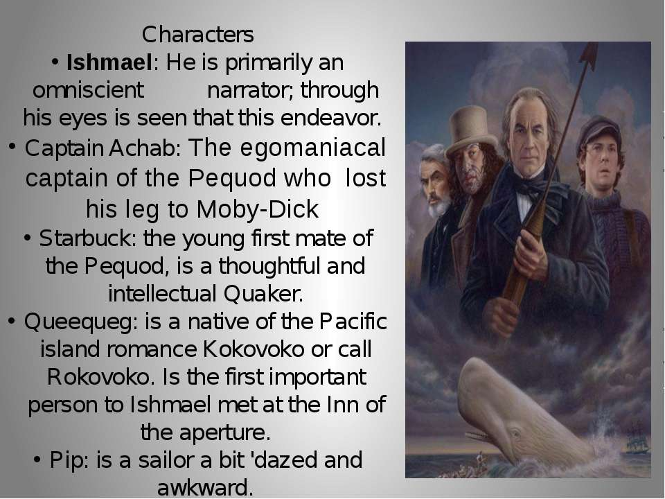 Characters Ishmael: He is primarily an omniscient narrator; through his eyes ...