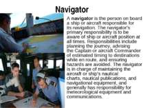 Navigator A navigator is the person on board a ship or aircraft responsible f...