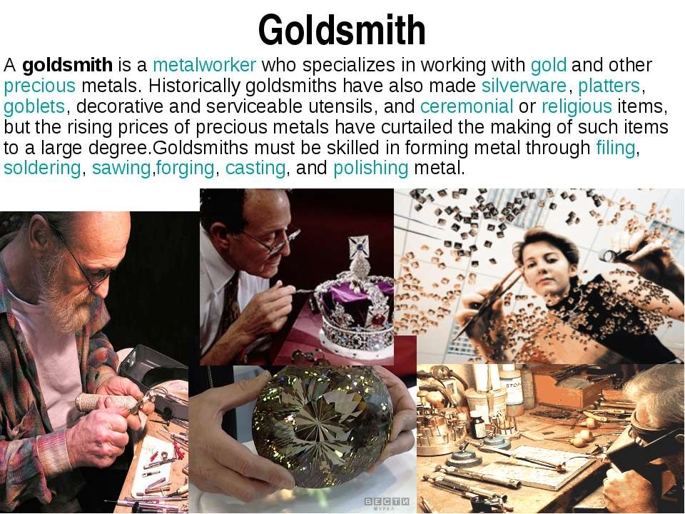 Goldsmith A goldsmith is a metalworker who specializes in working with gold a...