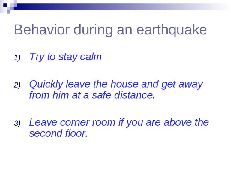 Behavior during an earthquake Try to stay calm Quickly leave the house and ge...