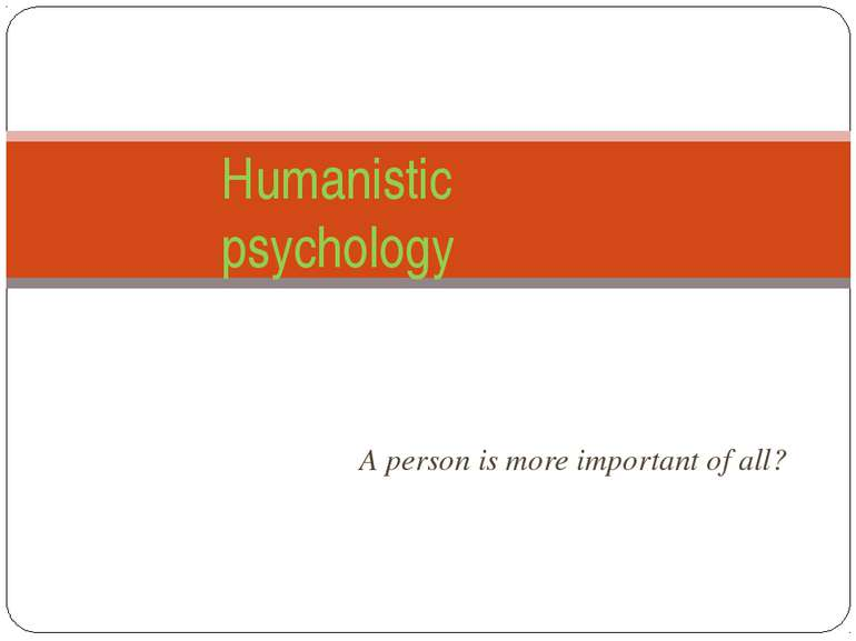 A person is more important of all? Humanistic psychology