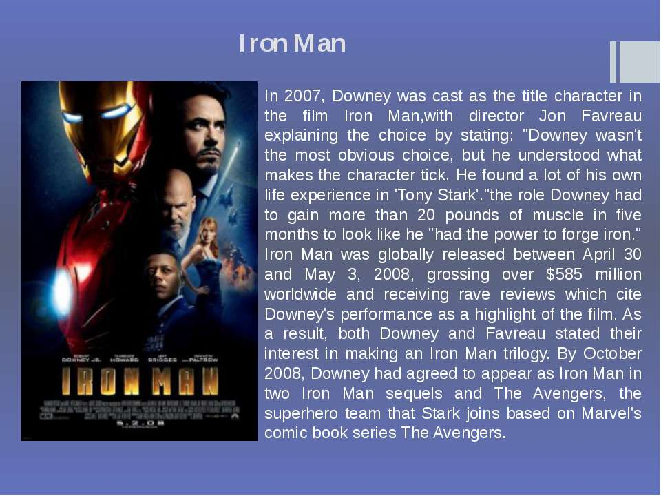 Iron Man In 2007, Downey was cast as the title character in the film Iron Man...