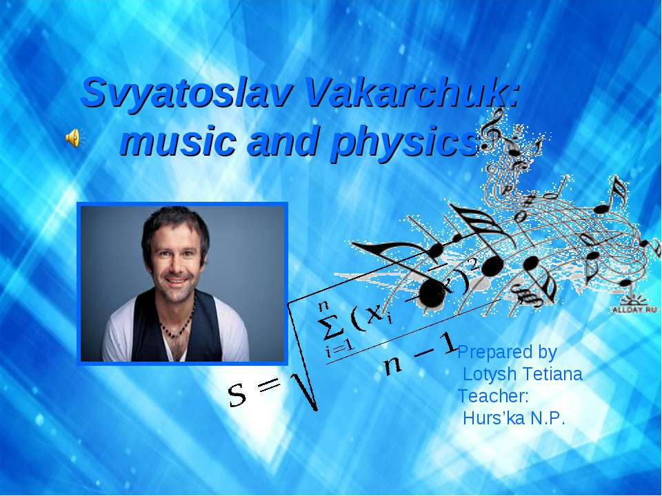 Svyatoslav Vakarchuk: music and physics Prepared by Lotysh Tetiana Teacher: H...