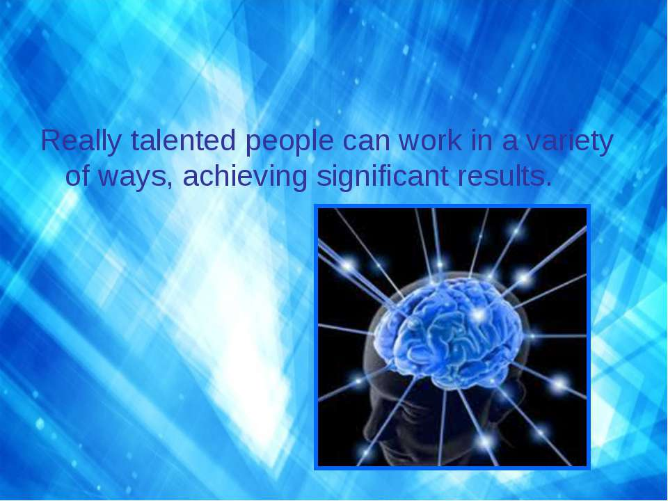 Really talented people can work in a variety of ways, achieving significant r...