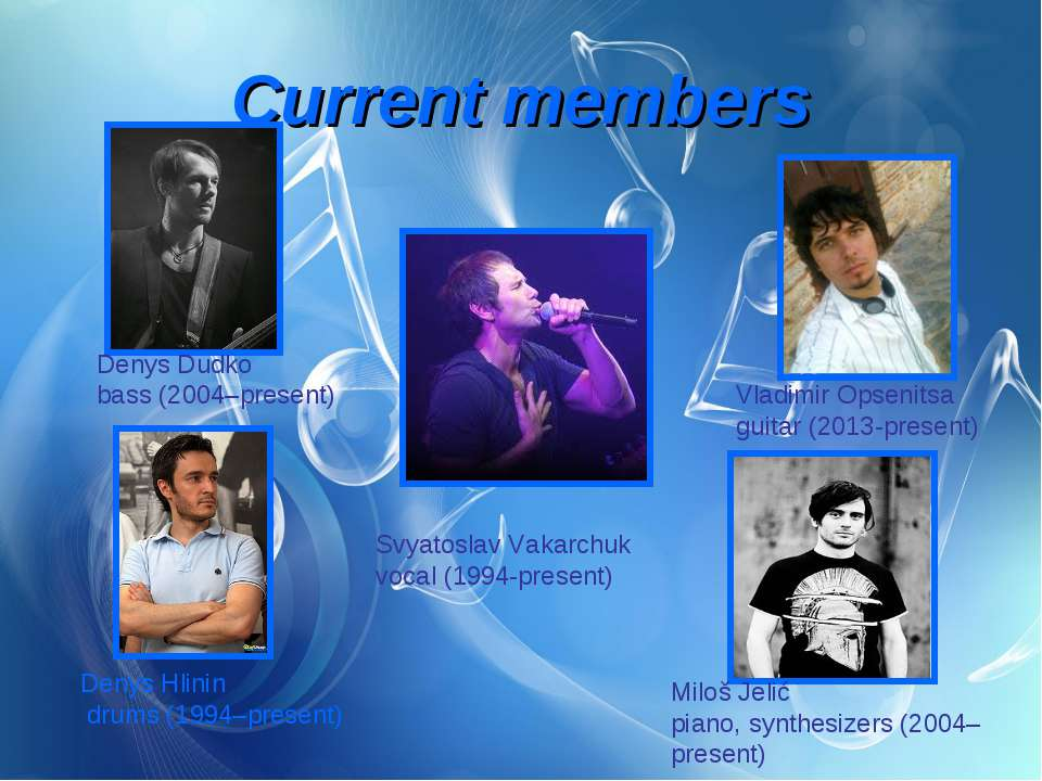 Current members Svyatoslav Vakarchuk  vocal (1994-present) Vladimir Opsenitsa...