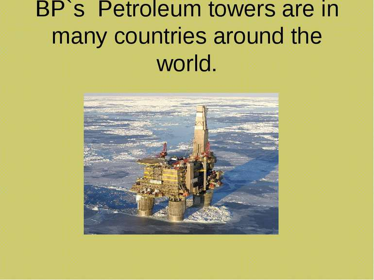 BP`s Petroleum towers are in many countries around the world.