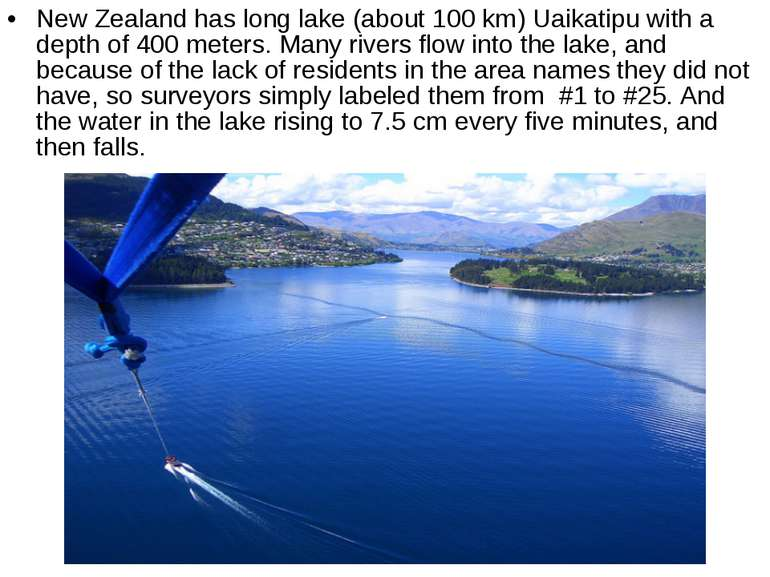 New Zealand has long lake (about 100 km) Uaikatipu with a depth of 400 meters...