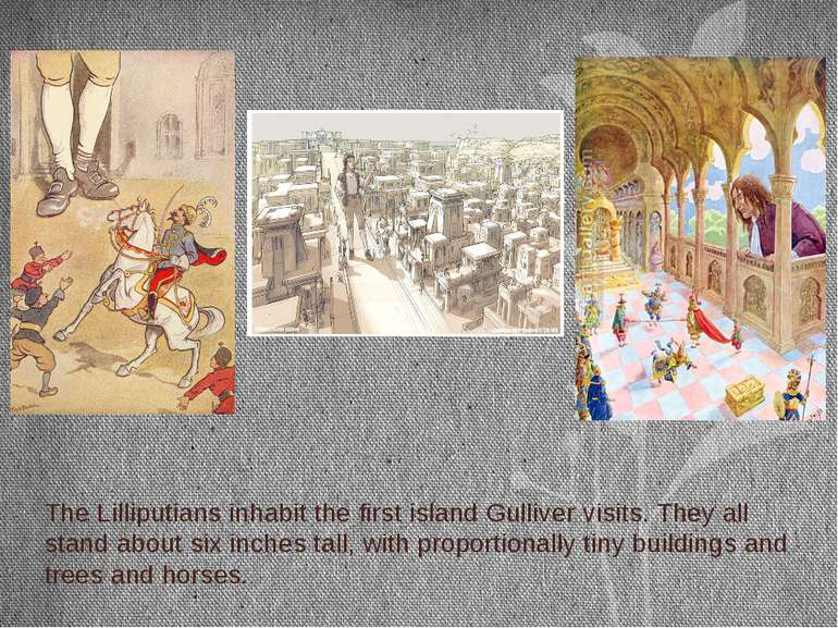 The Lilliputians inhabit the first island Gulliver visits. They all stand abo...