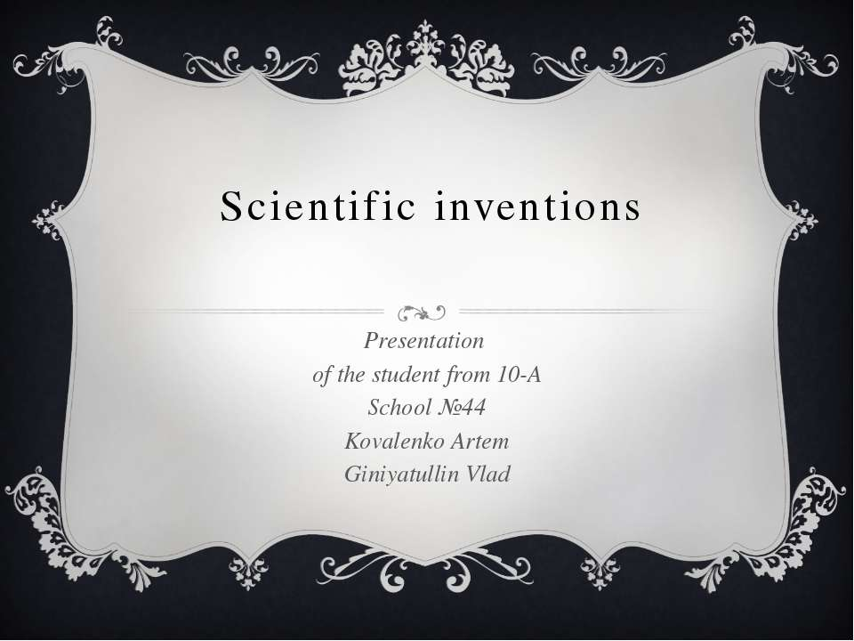 Scientific inventions Presentation of the student from 10-A School №44 Kovale...