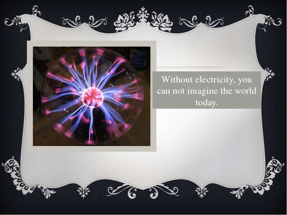 Without electricity, you can not imagine the world today.