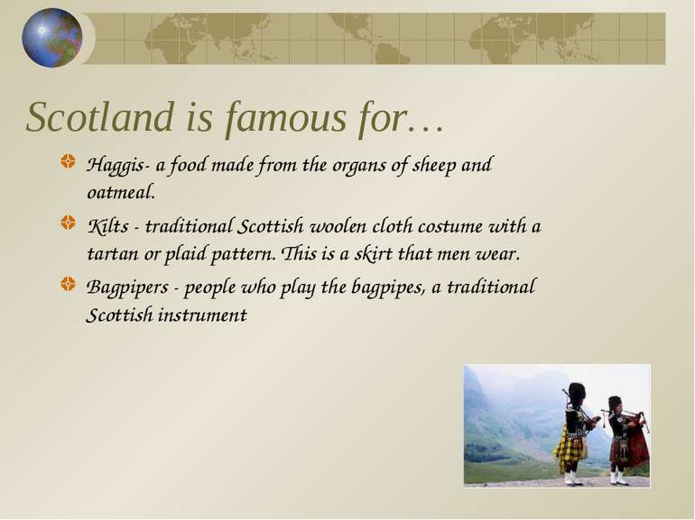 Scotland is famous for… Haggis- a food made from the organs of sheep and oatm...