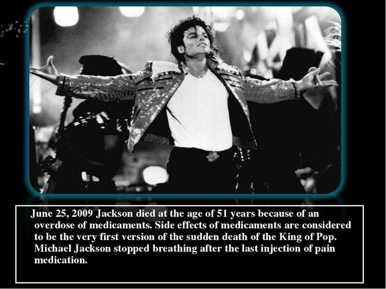 June 25, 2009 Jackson died at the age of 51 years because of an overdose of m...