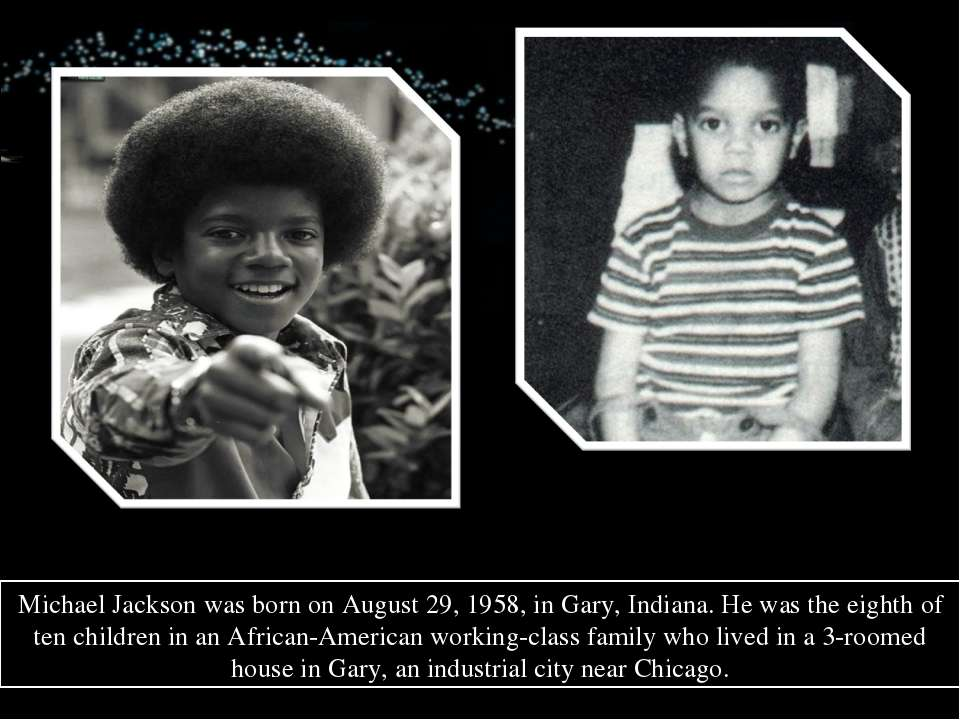 Michael Jackson was born on August 29, 1958, in Gary, Indiana. He was the eig...