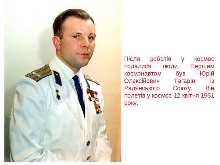 Після роботів у космос подалися люди. Першим космонавтом був Юрій Олексійович...