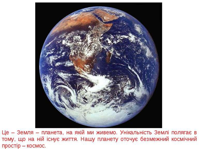 Це – Земля – планета, на якій ми живемо. Унікальність Землі полягає в тому, щ...