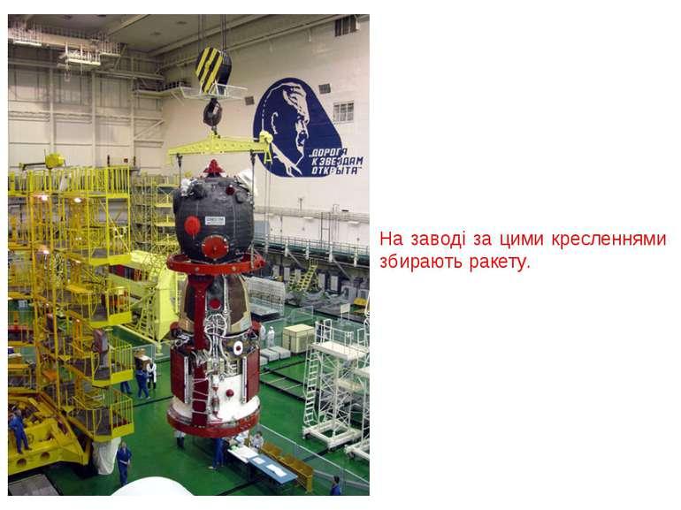 На заводі за цими кресленнями збирають ракету.