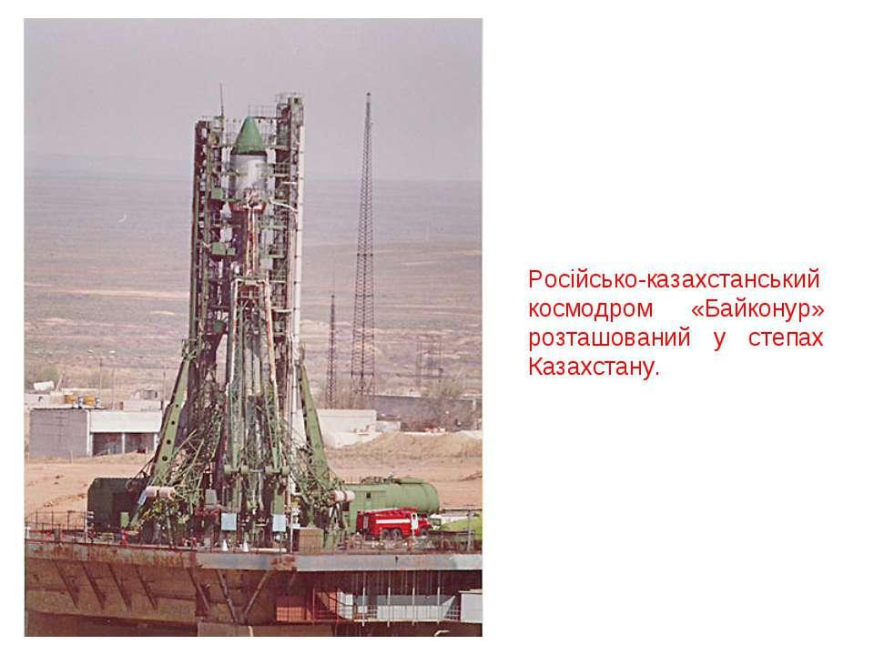 Російсько-казахстанський космодром «Байконур» розташований у степах Казахстану.