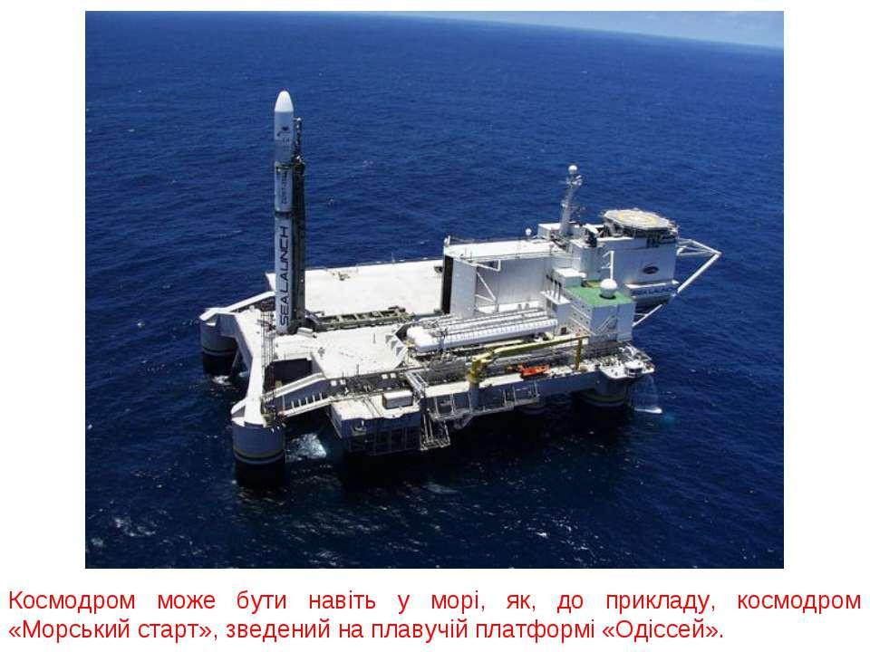Космодром може бути навіть у морі, як, до прикладу, космодром «Морський старт...