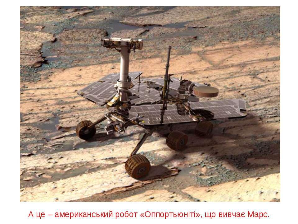 А це – американський робот «Оппортьюніті», що вивчає Марс.